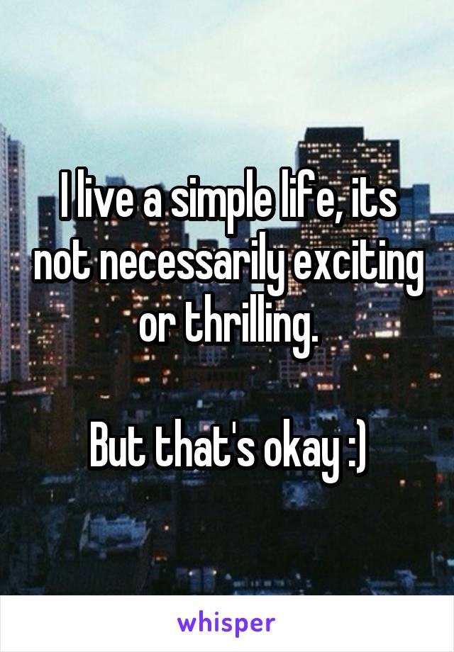 I live a simple life, its not necessarily exciting or thrilling.  But that's okay :)