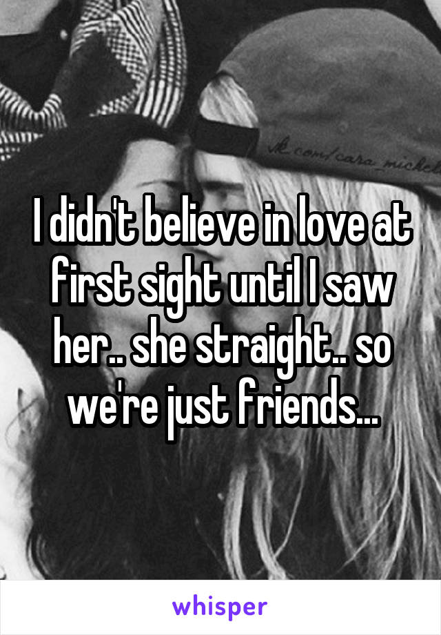 I didn't believe in love at first sight until I saw her.. she straight.. so we're just friends...