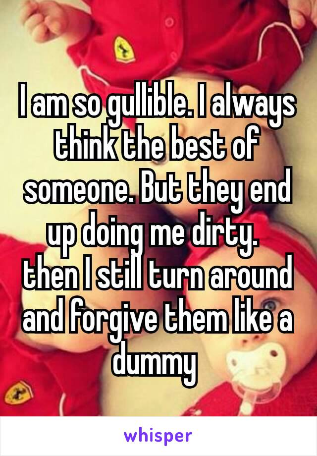 I am so gullible. I always think the best of someone. But they end up doing me dirty. then I still turn around and forgive them like a dummy