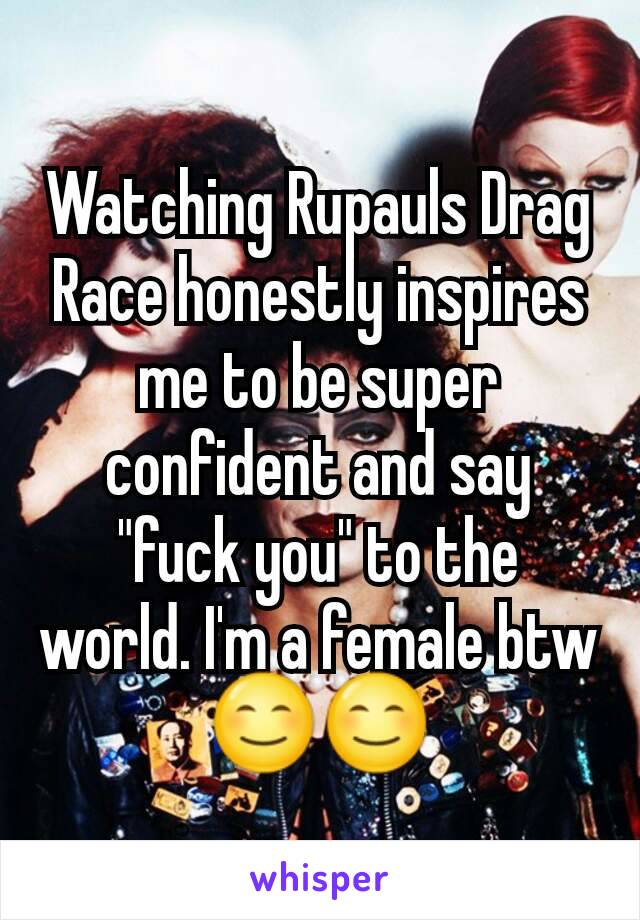 """Watching Rupauls Drag Race honestly inspires me to be super confident and say """"fuck you"""" to the world. I'm a female btw 😊😊"""
