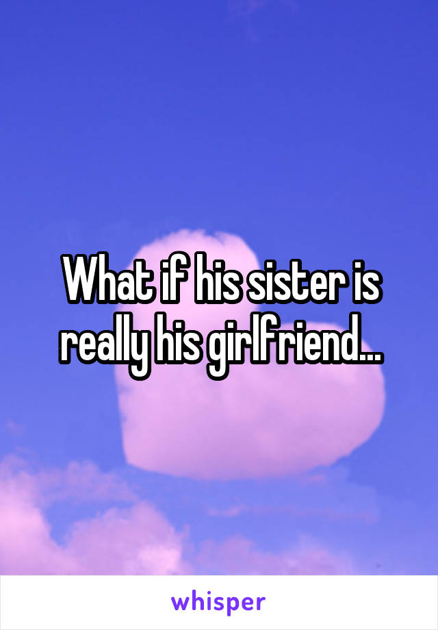 What if his sister is really his girlfriend...