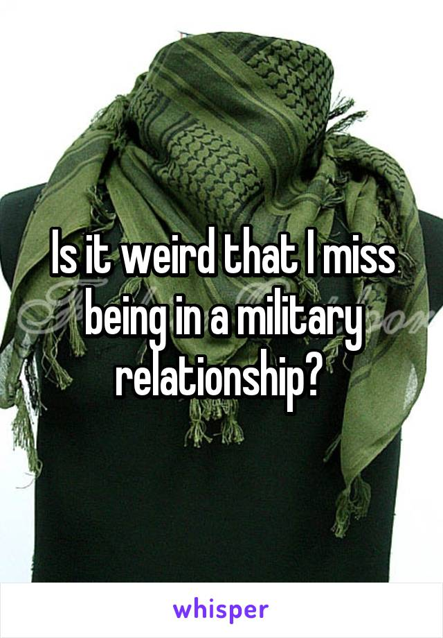 Is it weird that I miss being in a military relationship?