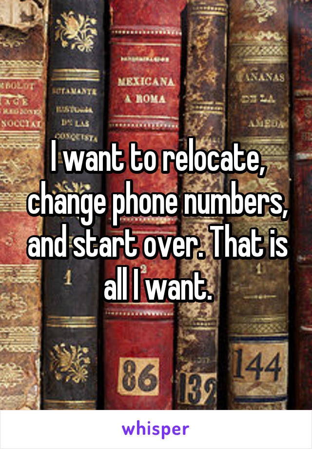 I want to relocate, change phone numbers, and start over. That is all I want.