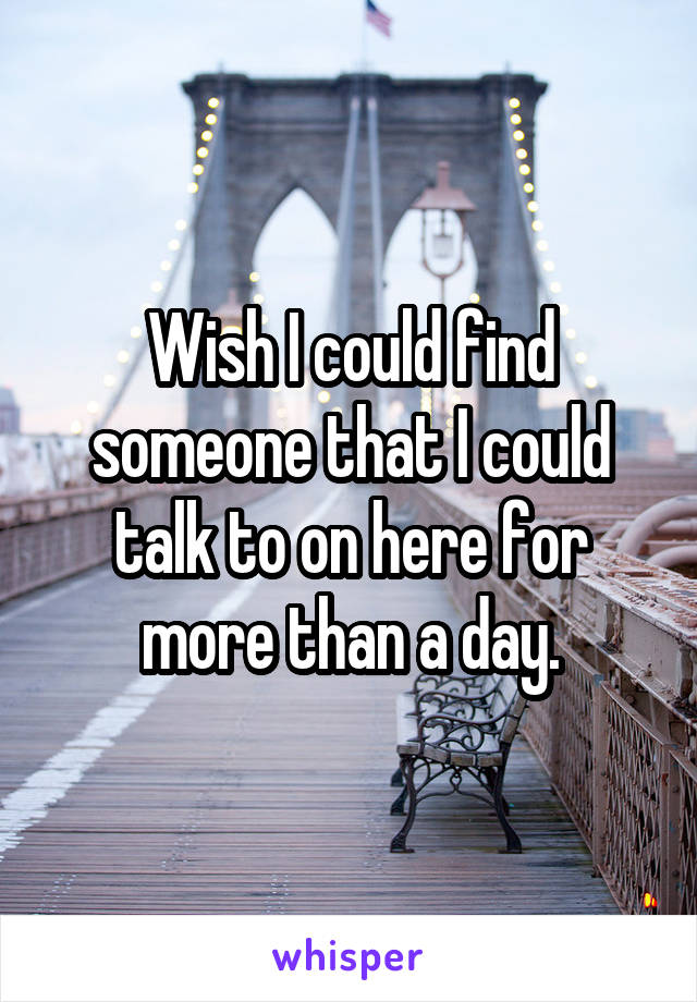 Wish I could find someone that I could talk to on here for more than a day.