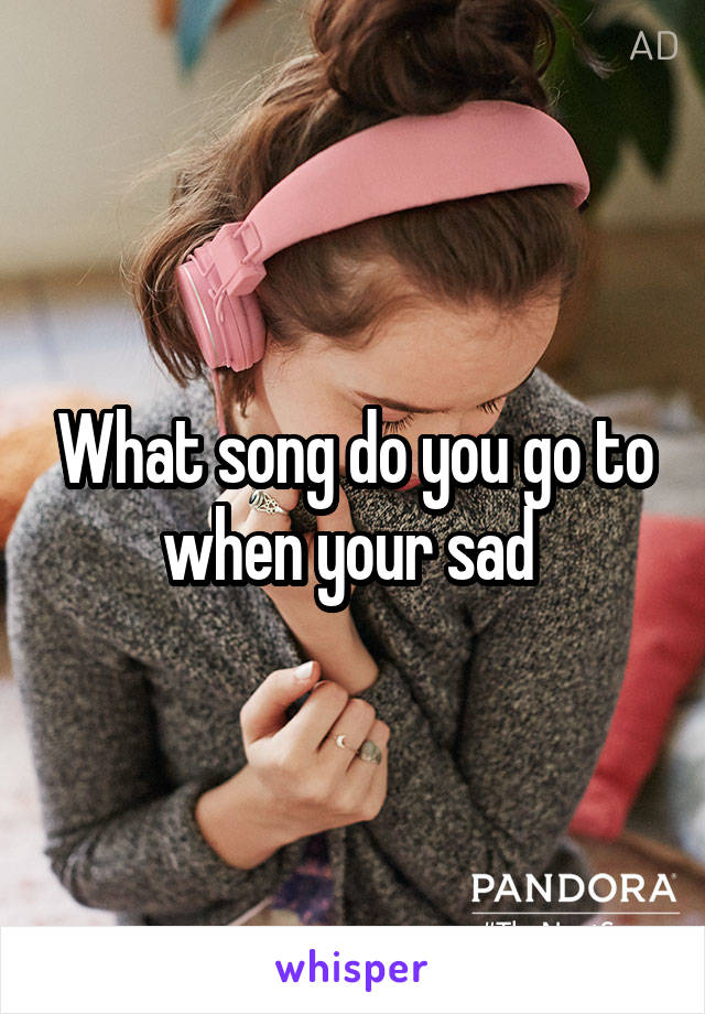 What song do you go to when your sad