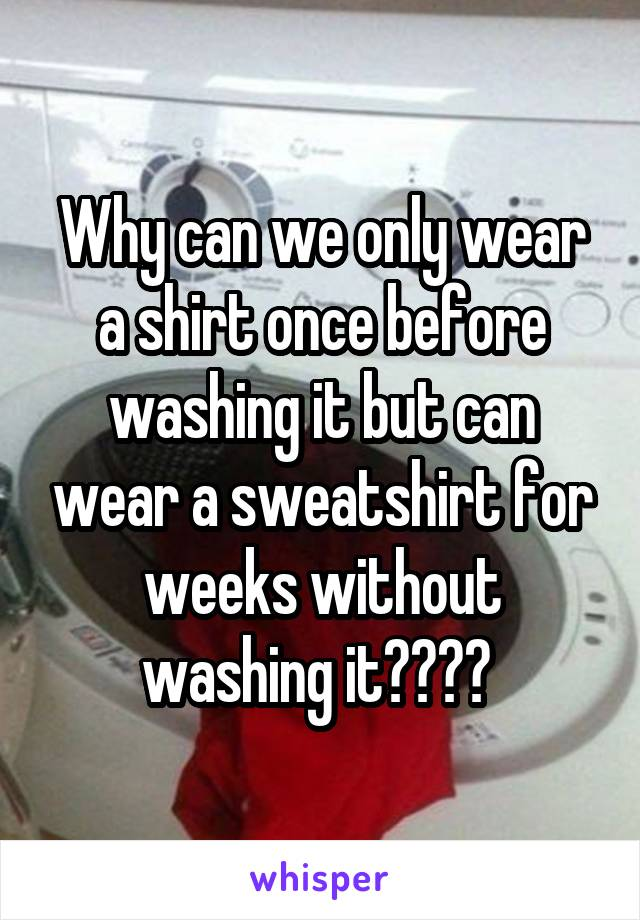 Why can we only wear a shirt once before washing it but can wear a sweatshirt for weeks without washing it????