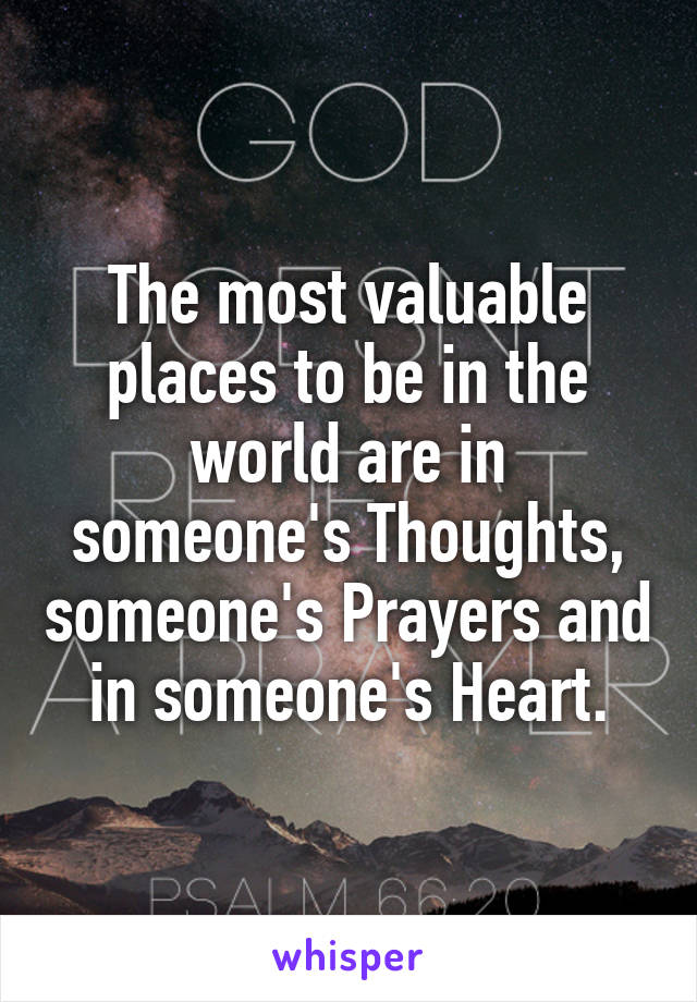 The most valuable places to be in the world are in someone's Thoughts, someone's Prayers and in someone's Heart.