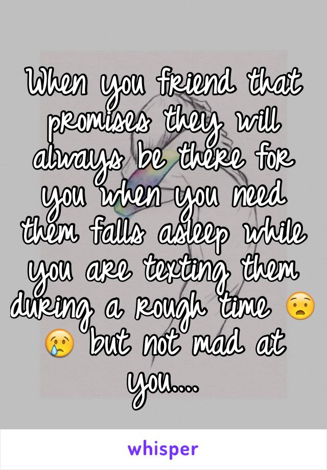 When you friend that promises they will always be there for you when you need them falls asleep while you are texting them during a rough time 😧😢 but not mad at you....