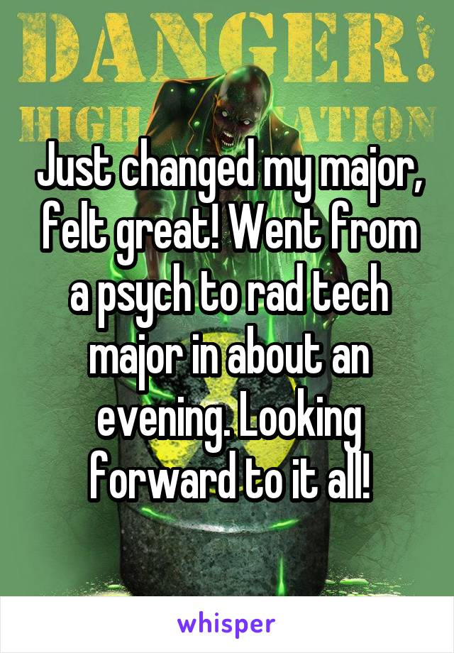 Just changed my major, felt great! Went from a psych to rad tech major in about an evening. Looking forward to it all!