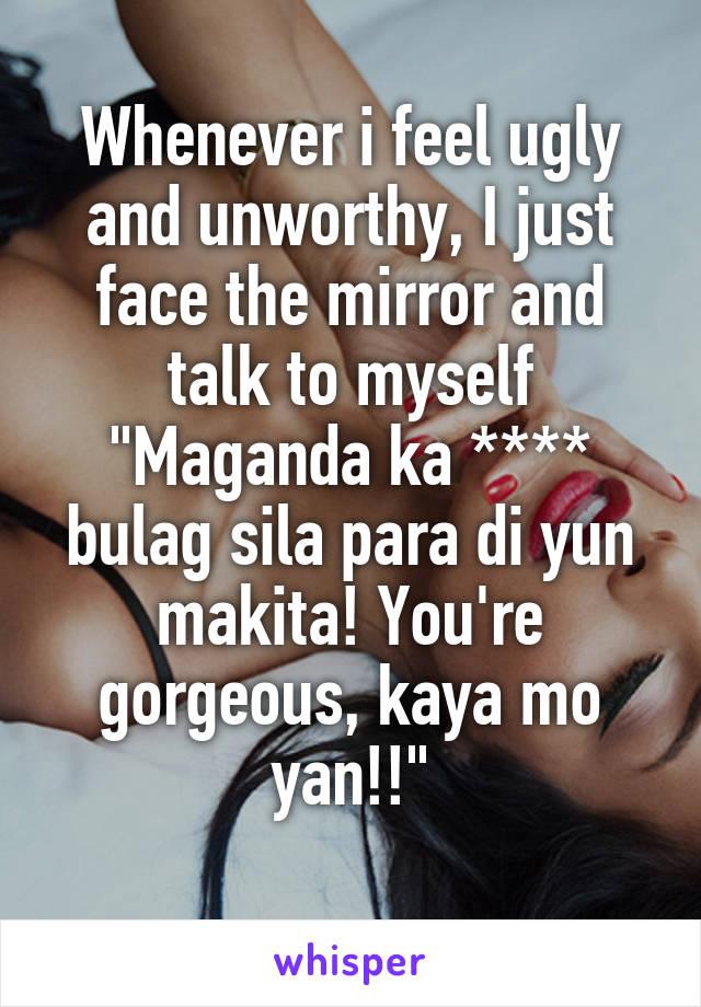 """Whenever i feel ugly and unworthy, I just face the mirror and talk to myself """"Maganda ka **** bulag sila para di yun makita! You're gorgeous, kaya mo yan!!"""""""