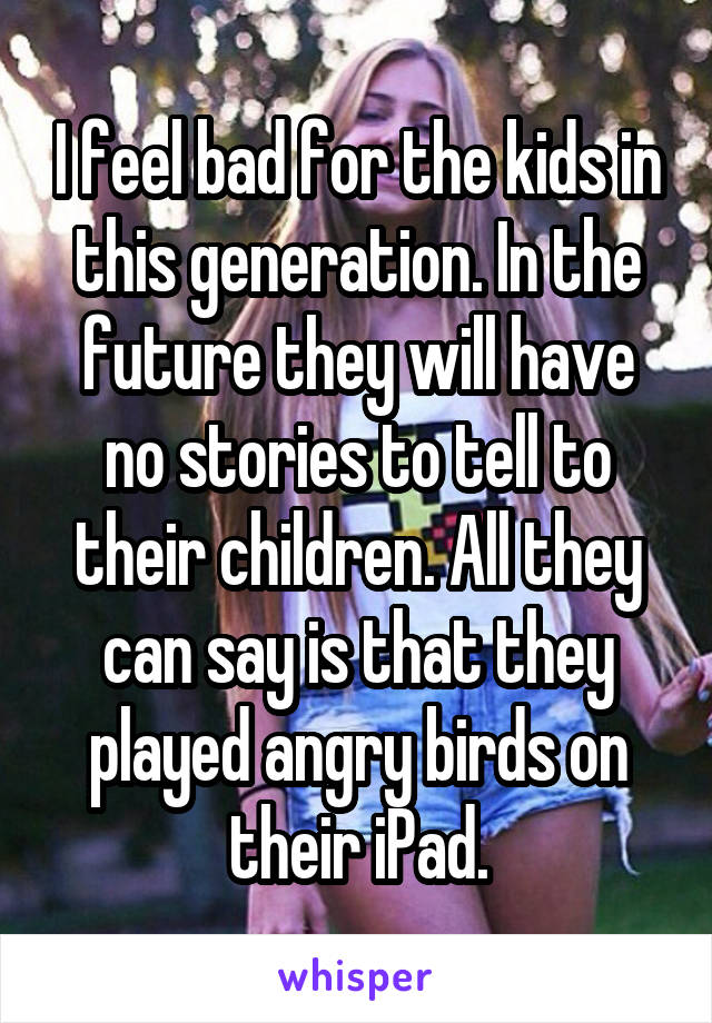 I feel bad for the kids in this generation. In the future they will have no stories to tell to their children. All they can say is that they played angry birds on their iPad.