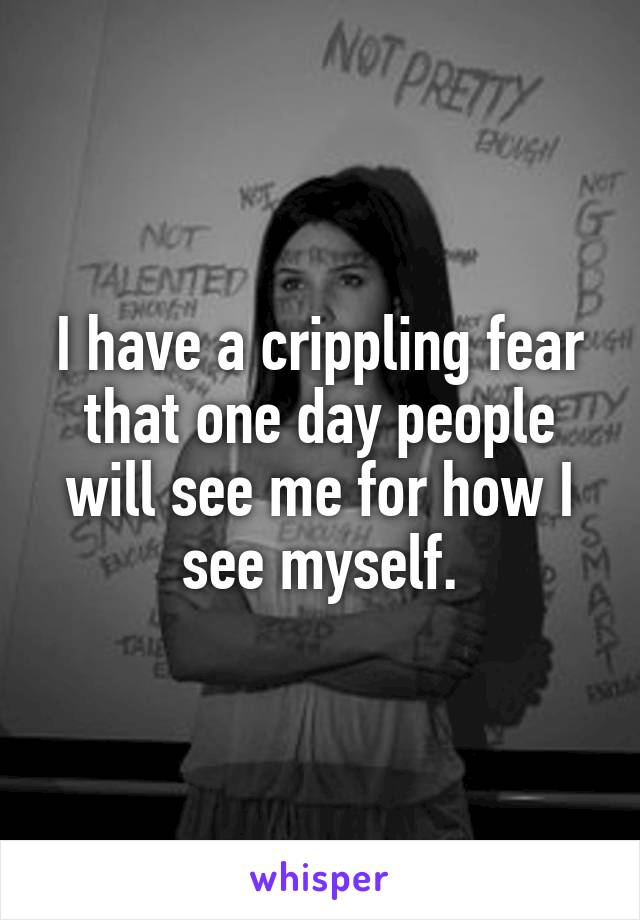 I have a crippling fear that one day people will see me for how I see myself.