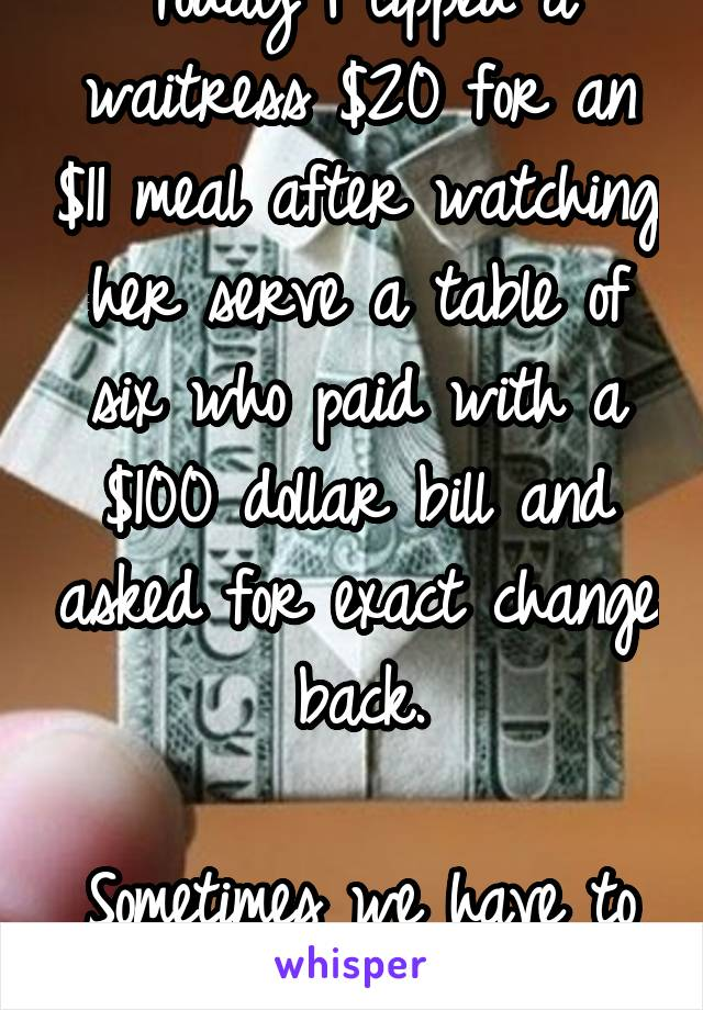 Today I tipped a waitress $20 for an $11 meal after watching her serve a table of six who paid with a $100 dollar bill and asked for exact change back.  Sometimes we have to act in Karma's place.