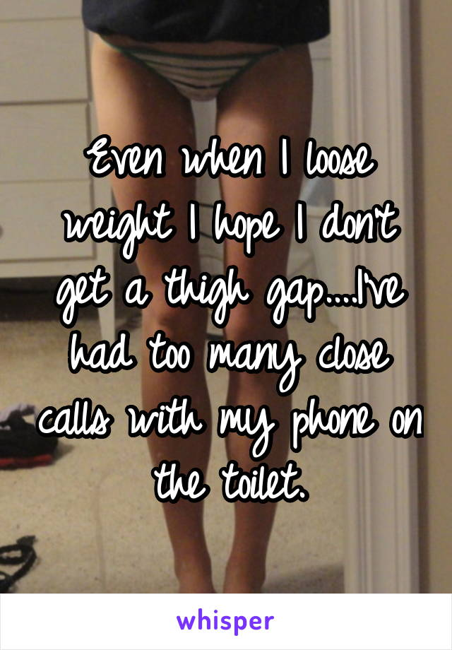Even when I loose weight I hope I don't get a thigh gap....I've had too many close calls with my phone on the toilet.