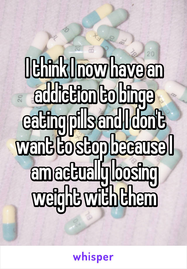I think I now have an addiction to binge eating pills and I don't want to stop because I am actually loosing weight with them
