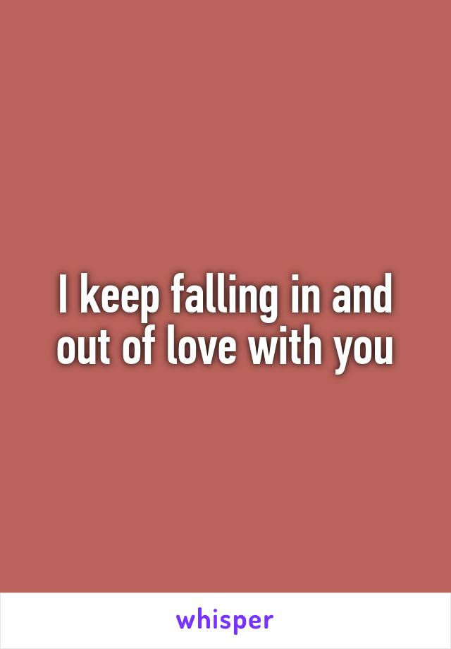 I keep falling in and out of love with you