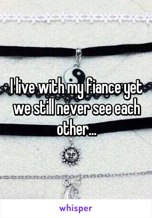 I live with my fiance yet we still never see each other...