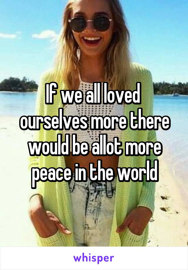 If we all loved  ourselves more there would be allot more peace in the world