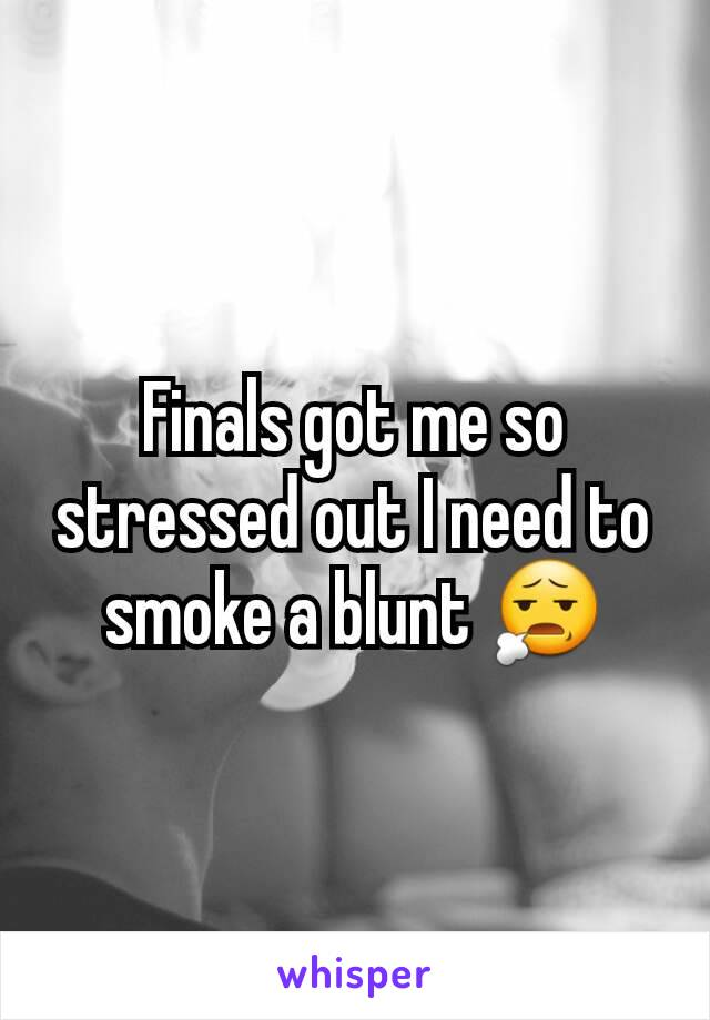 Finals got me so stressed out I need to smoke a blunt 😧