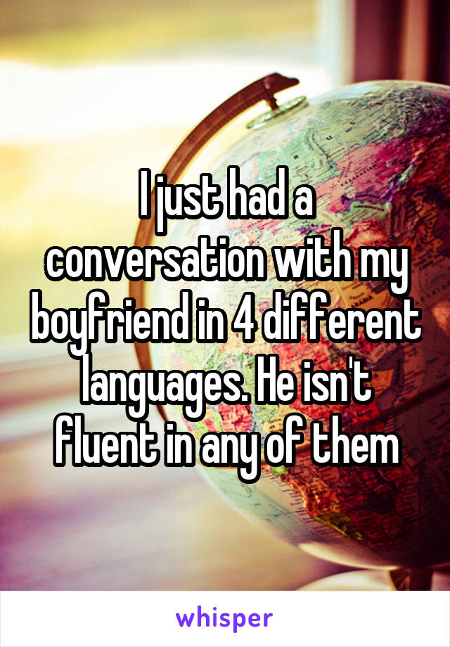 I just had a conversation with my boyfriend in 4 different languages. He isn't fluent in any of them