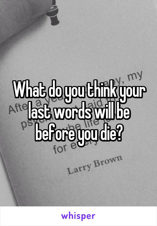 What do you think your last words will be before you die?