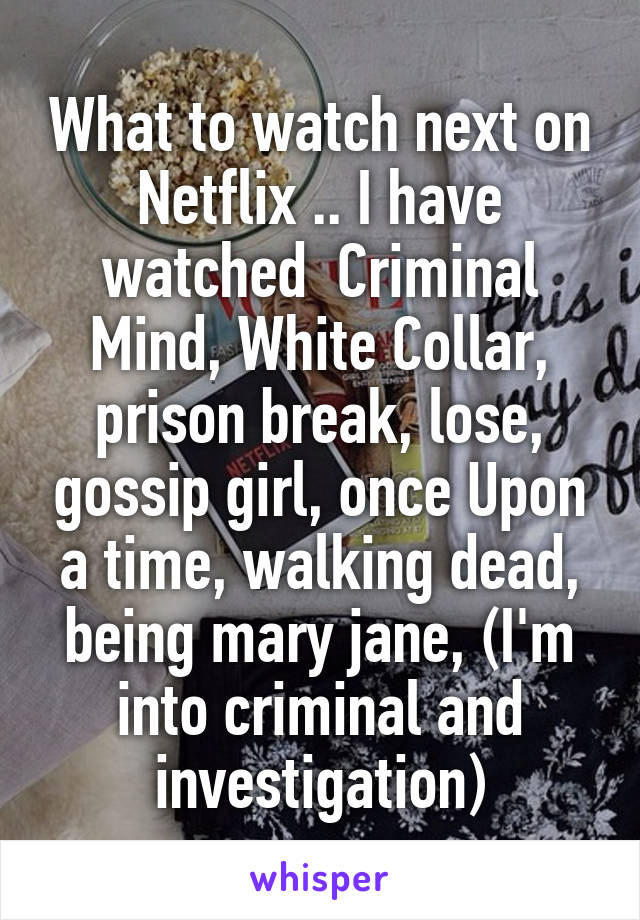 What to watch next on Netflix .. I have watched  Criminal Mind, White Collar, prison break, lose, gossip girl, once Upon a time, walking dead, being mary jane, (I'm into criminal and investigation)