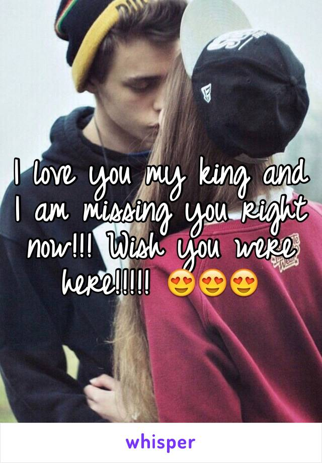 I love you my king and I am missing you right now!!! Wish you were here!!!!! 😍😍😍