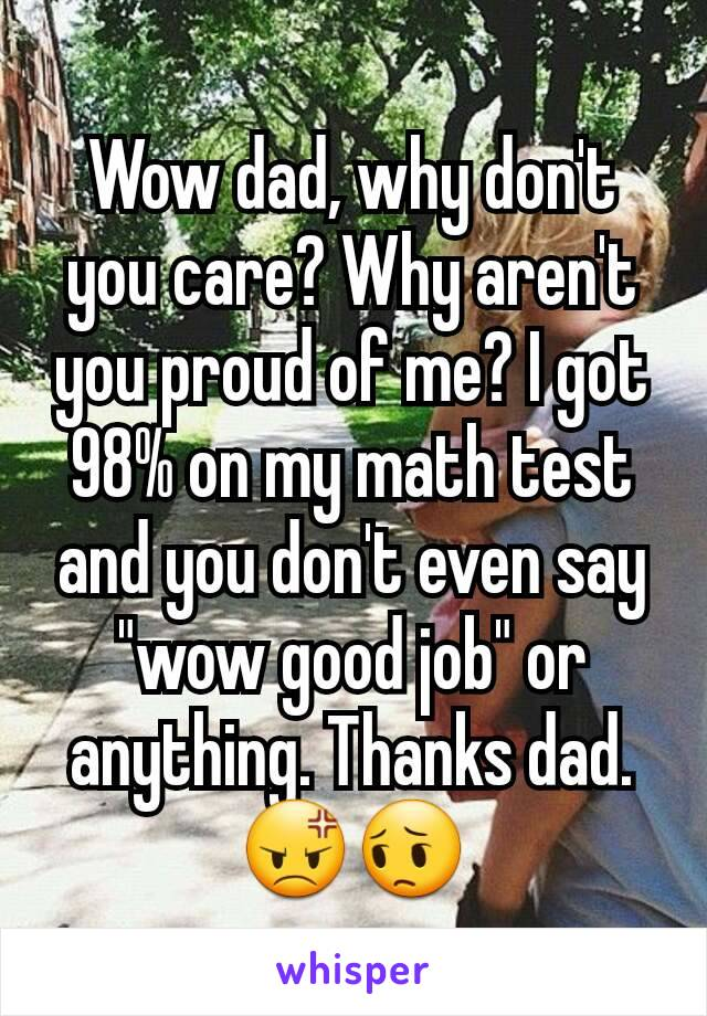 """Wow dad, why don't you care? Why aren't you proud of me? I got 98% on my math test and you don't even say """"wow good job"""" or anything. Thanks dad.😡😔"""