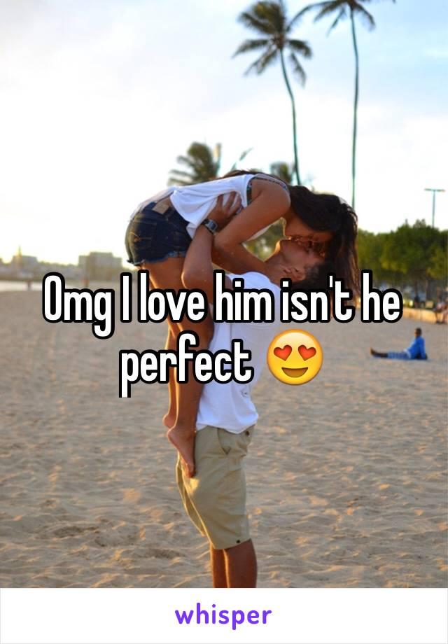 Omg I love him isn't he perfect 😍