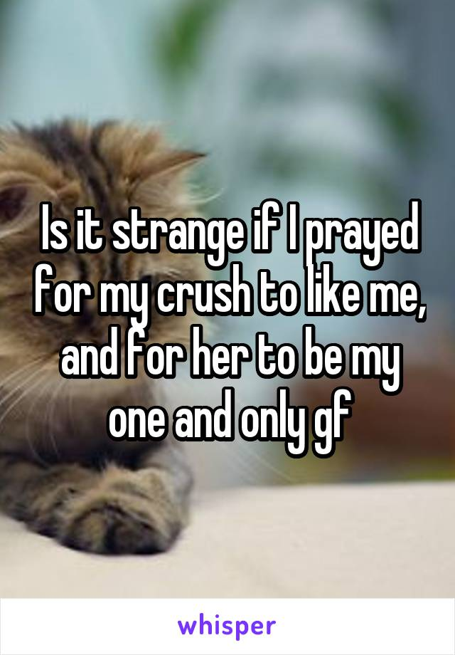Is it strange if I prayed for my crush to like me, and for her to be my one and only gf