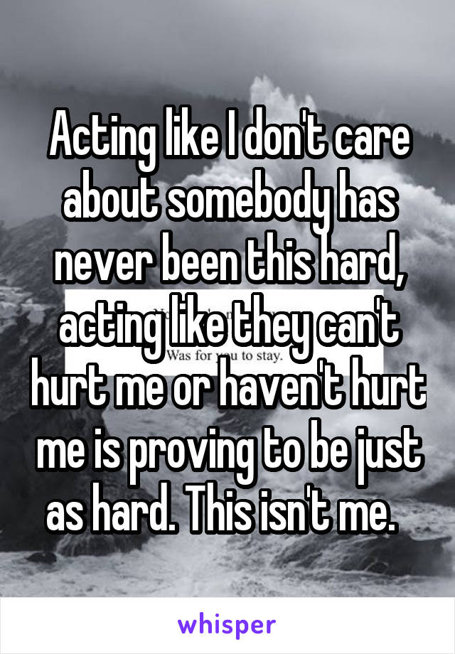Acting like I don't care about somebody has never been this hard, acting like they can't hurt me or haven't hurt me is proving to be just as hard. This isn't me.