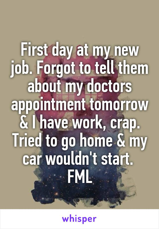 First day at my new job. Forgot to tell them about my doctors appointment tomorrow & I have work, crap. Tried to go home & my car wouldn't start.  FML