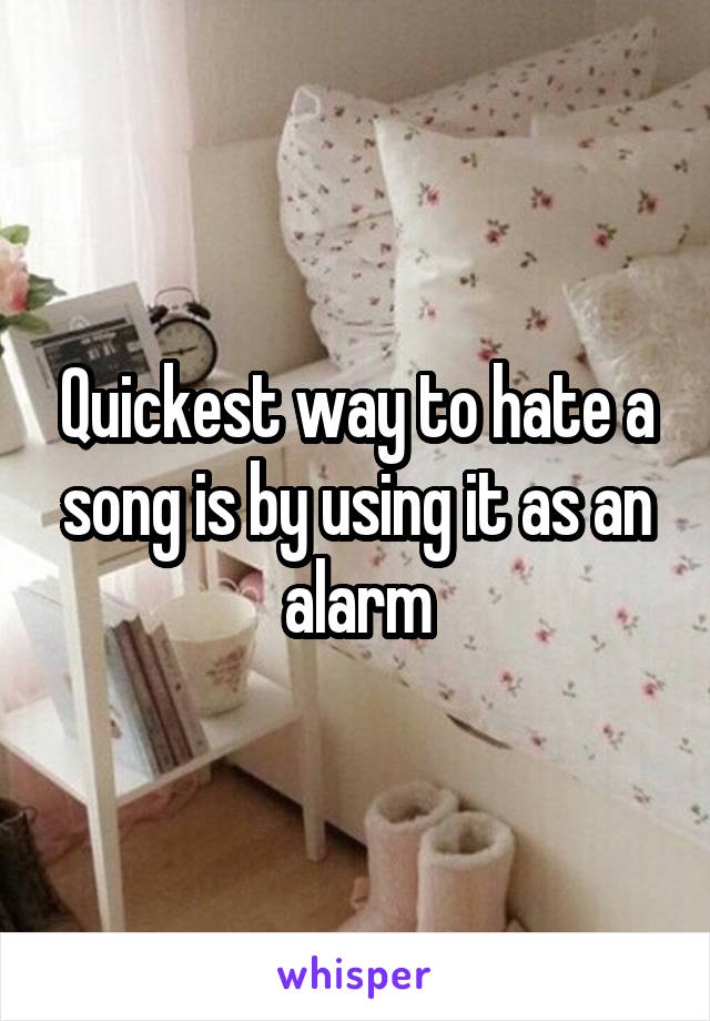 Quickest way to hate a song is by using it as an alarm