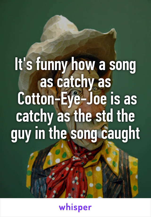 It's funny how a song as catchy as  Cotton-Eye-Joe is as catchy as the std the guy in the song caught