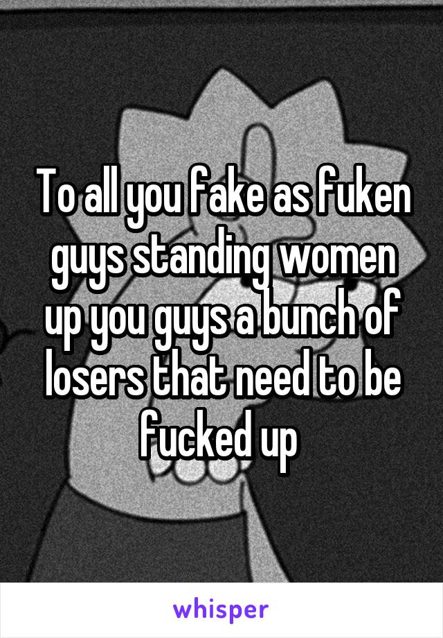 To all you fake as fuken guys standing women up you guys a bunch of losers that need to be fucked up