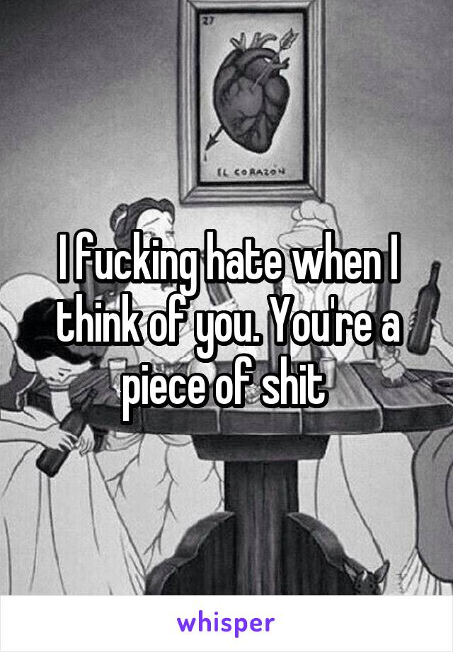 I fucking hate when I think of you. You're a piece of shit