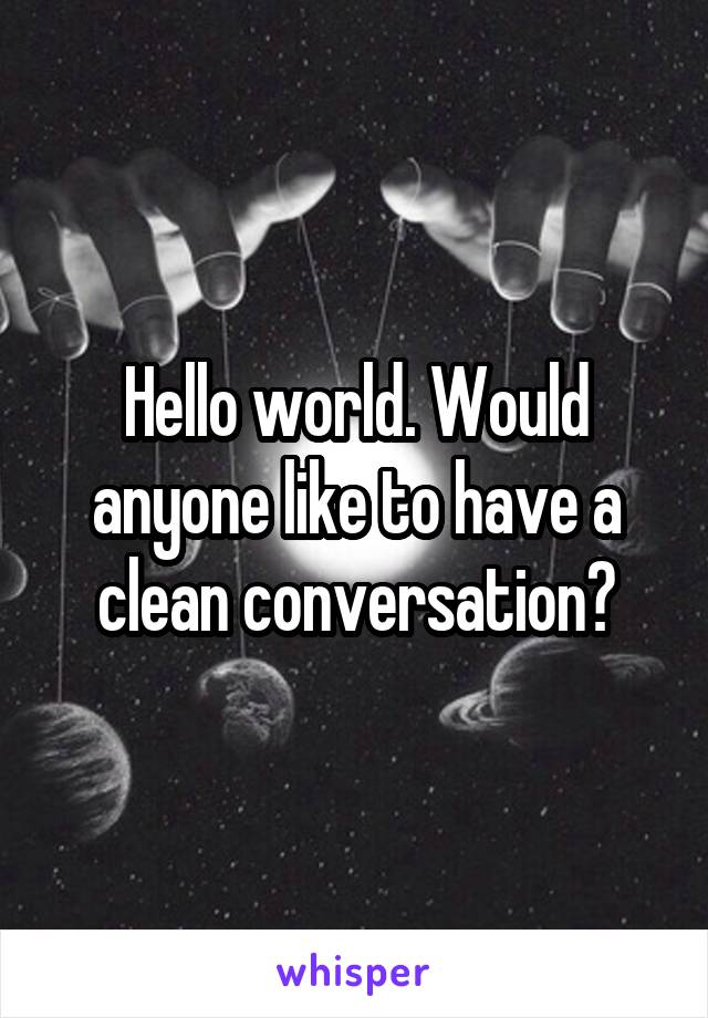 Hello world. Would anyone like to have a clean conversation?
