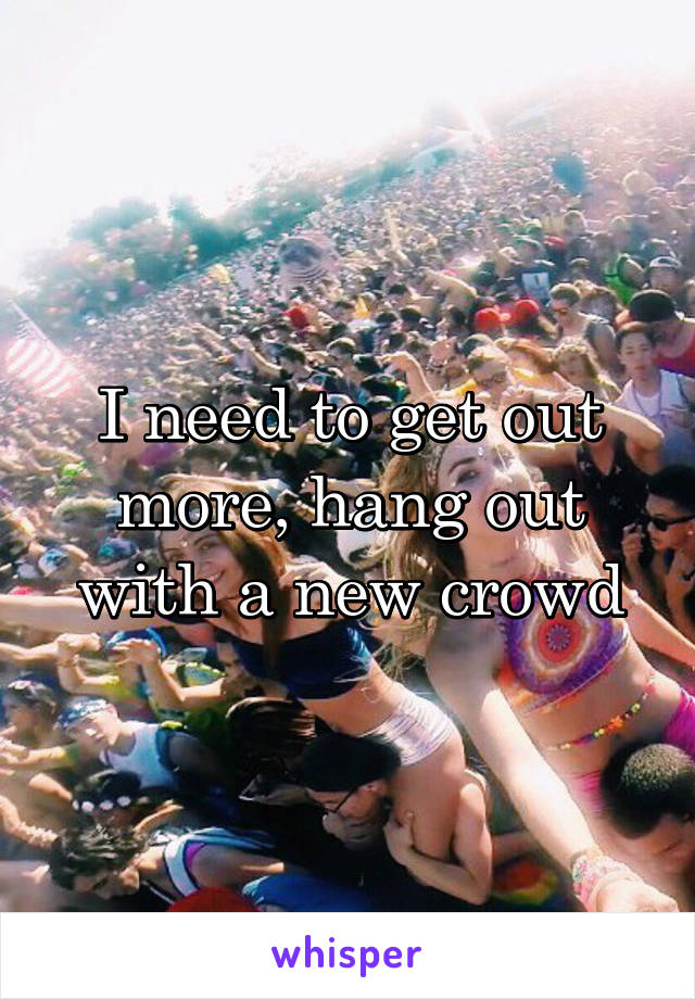 I need to get out more, hang out with a new crowd