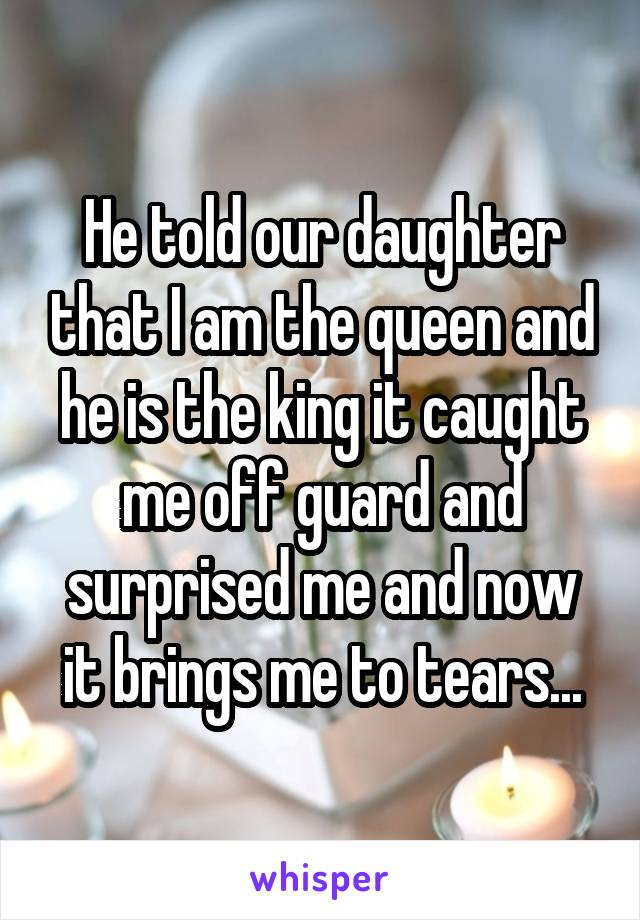 He told our daughter that I am the queen and he is the king it caught me off guard and surprised me and now it brings me to tears...