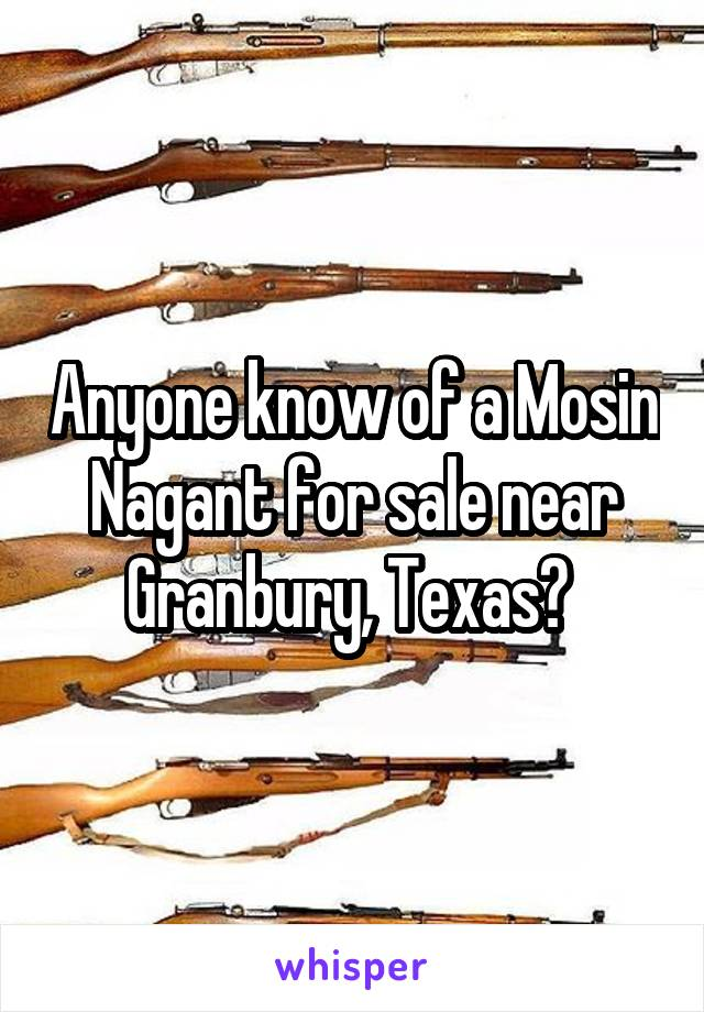Anyone know of a Mosin Nagant for sale near Granbury, Texas?