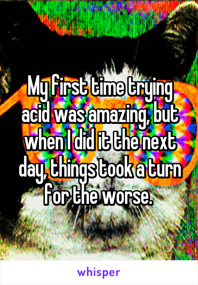 My first time trying acid was amazing, but when I did it the next day, things took a turn for the worse.