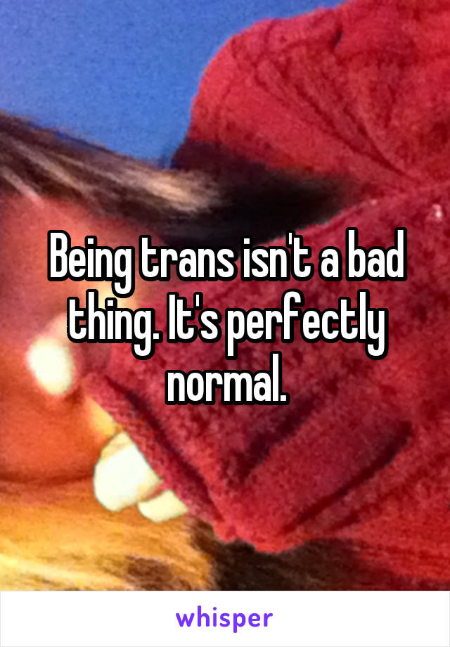 Being trans isn't a bad thing. It's perfectly normal.
