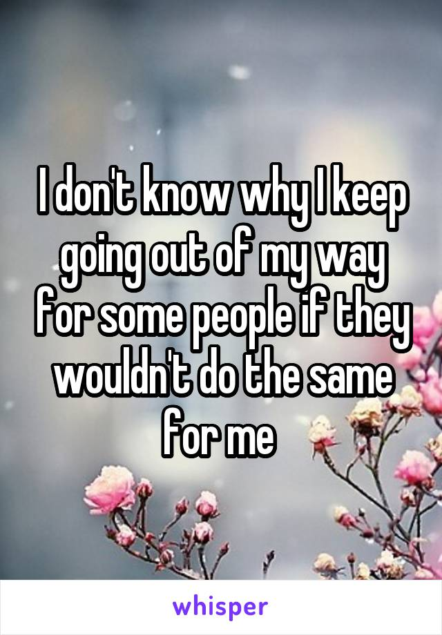 I don't know why I keep going out of my way for some people if they wouldn't do the same for me