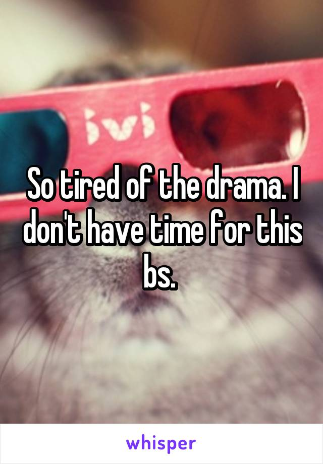 So tired of the drama. I don't have time for this bs.