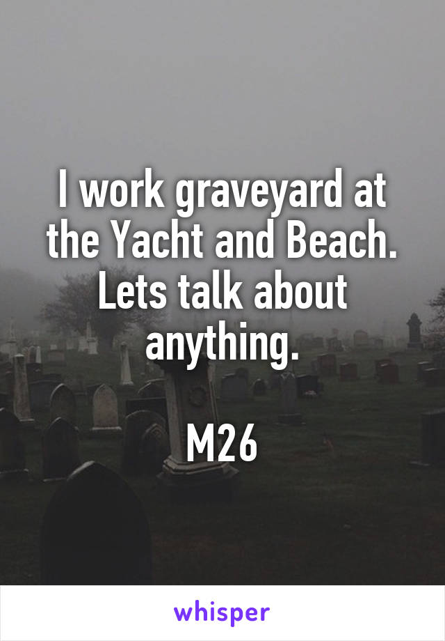I work graveyard at the Yacht and Beach. Lets talk about anything.  M26