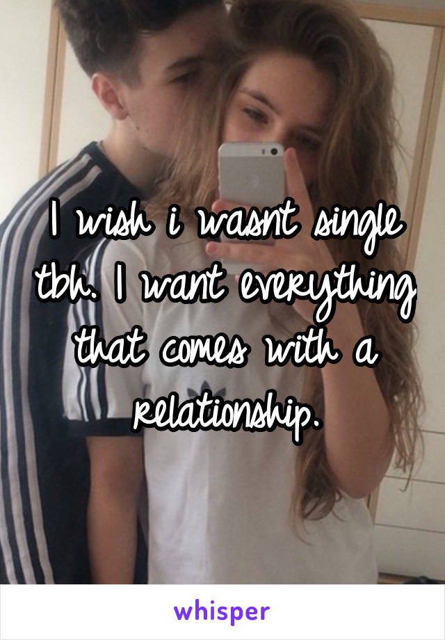 I wish i wasnt single tbh. I want everything that comes with a relationship.