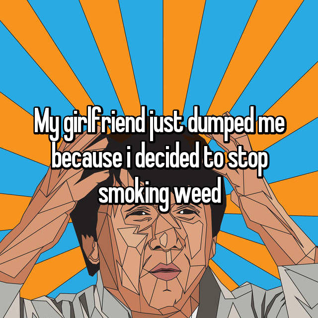 My girlfriend just dumped me because i decided to stop smoking weed