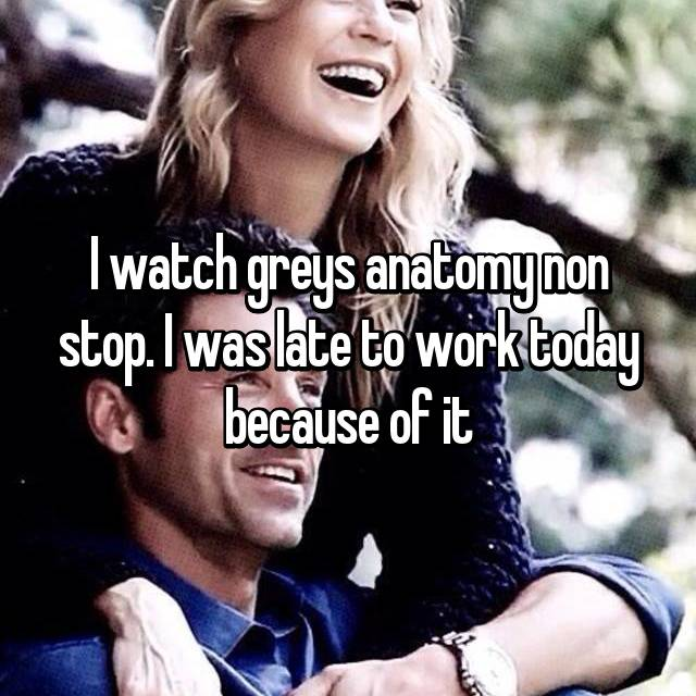 I watch greys anatomy non stop. I was late to work today because of it