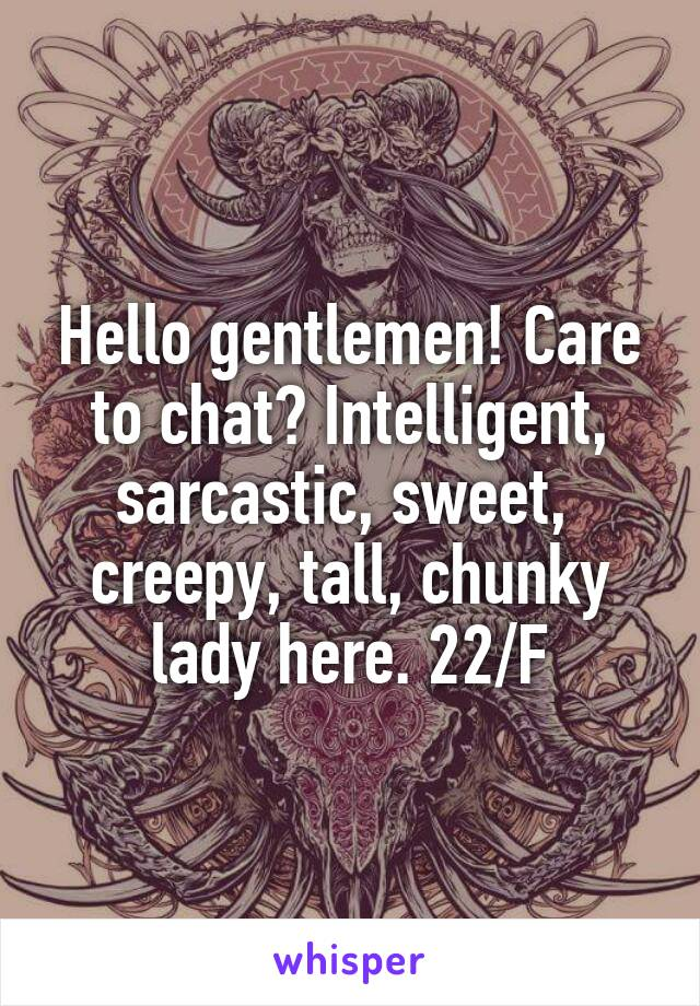 Hello gentlemen! Care to chat? Intelligent, sarcastic, sweet