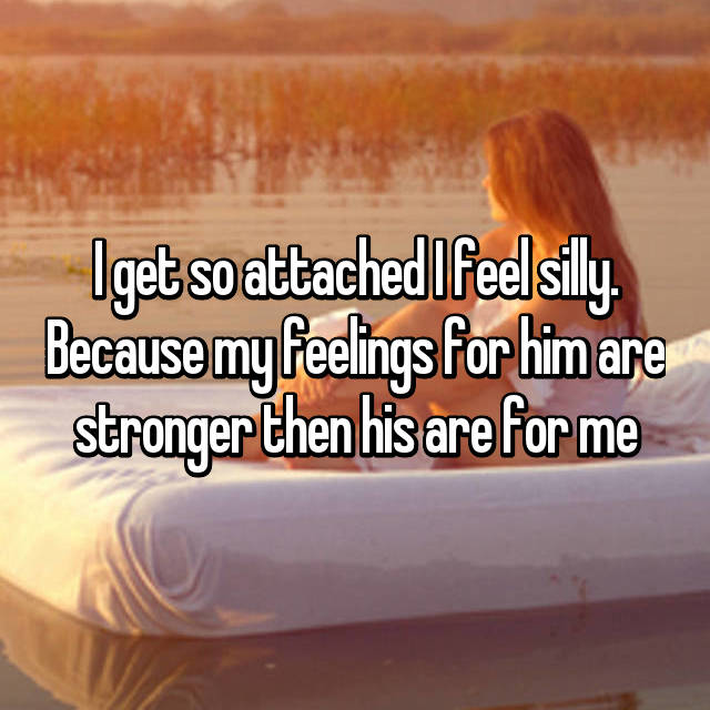 I get so attached I feel silly. Because my feelings for him are stronger then his are for me